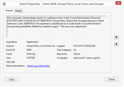 Log Name: Application Source: Group Policy Local Users and Groups Event ID: 4098 Task Category: (2) Level: Warning Keywords: Classic User: SYSTEM Description: The computer 'Administrator (built-in)' preference item in the 'Policy_Name {GUID}' Group Policy Object did not apply because it failed with error code '0x8007052a This operation is disallowed as it could result in an administration account being disabled, deleted or unable to logon.' This error was suppressed.